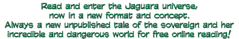 Read and enter the Jaguara universe, now in a new format and concept. Always a new unpublished tale of the sovereign and her incredible and dangerous world for free online reading!